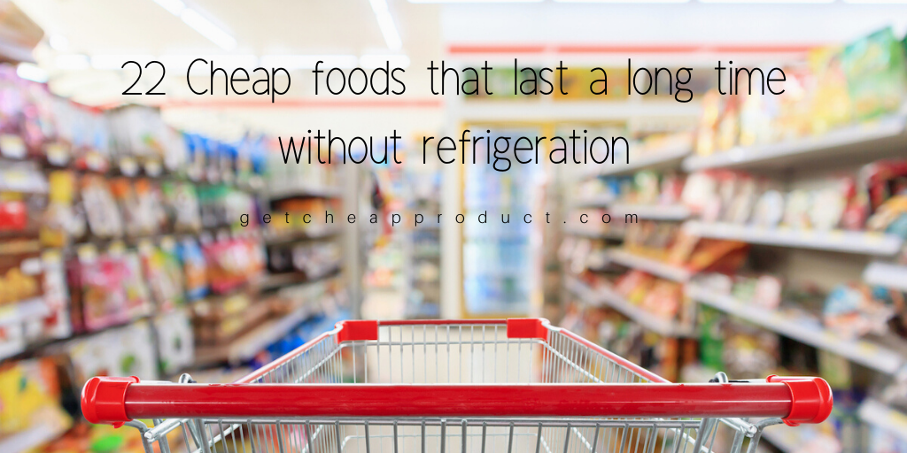 22 Cheap foods that last a long time without refrigeration