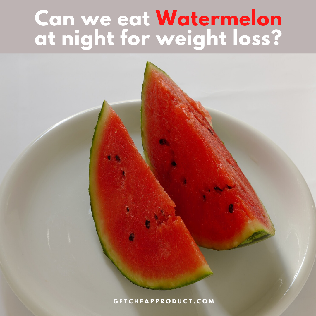 Can we eat watermelon at night for weight loss?